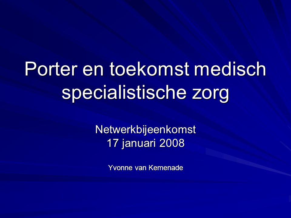Porter en toekomst medisch specialistische zorg Netwerkbijeenkomst 17 januari 2008 Yvonne van Kemenade