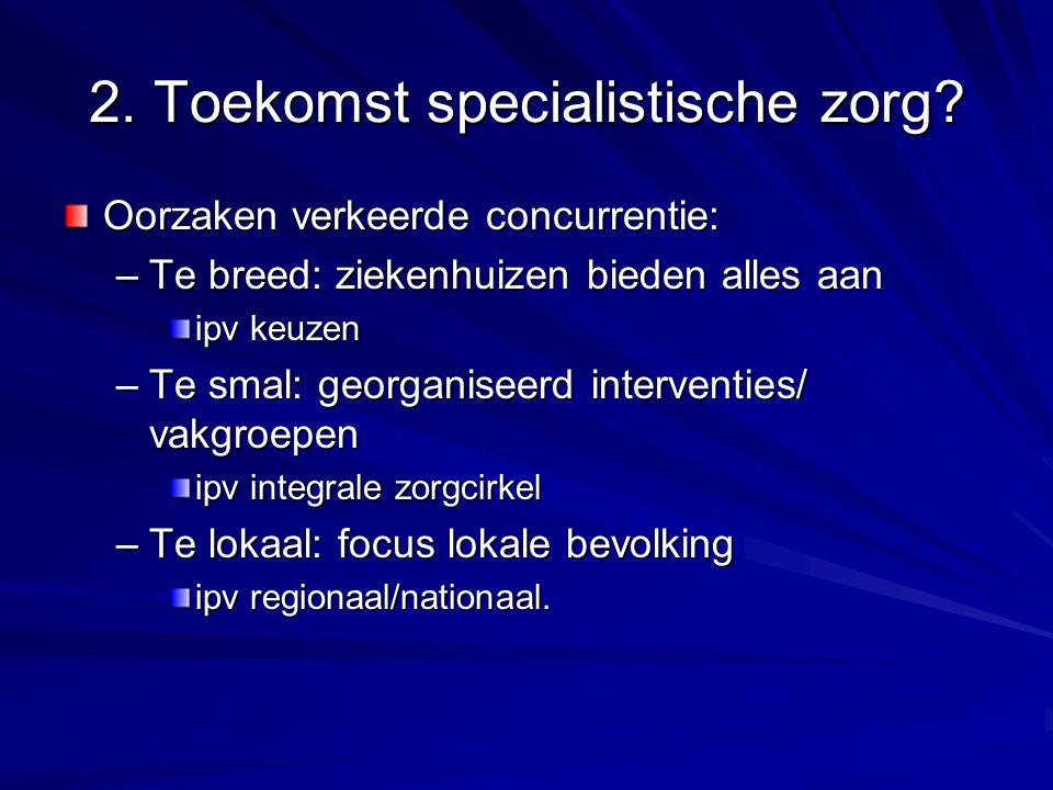 2. Toekomst specialistische zorg? Oorzaken verkeerde concurrentie: –Te breed: ziekenhuizen bieden alles aan ipv keuzen –Te smal: georganiseerd interve