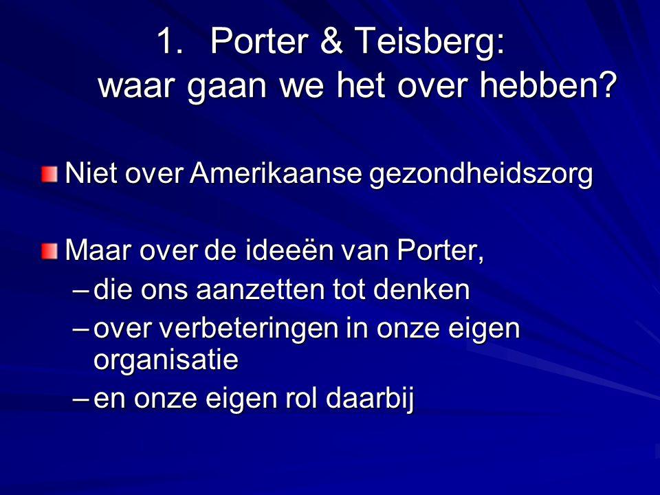 1.Porter & Teisberg: waar gaan we het over hebben? Niet over Amerikaanse gezondheidszorg Maar over de ideeën van Porter, –die ons aanzetten tot denken