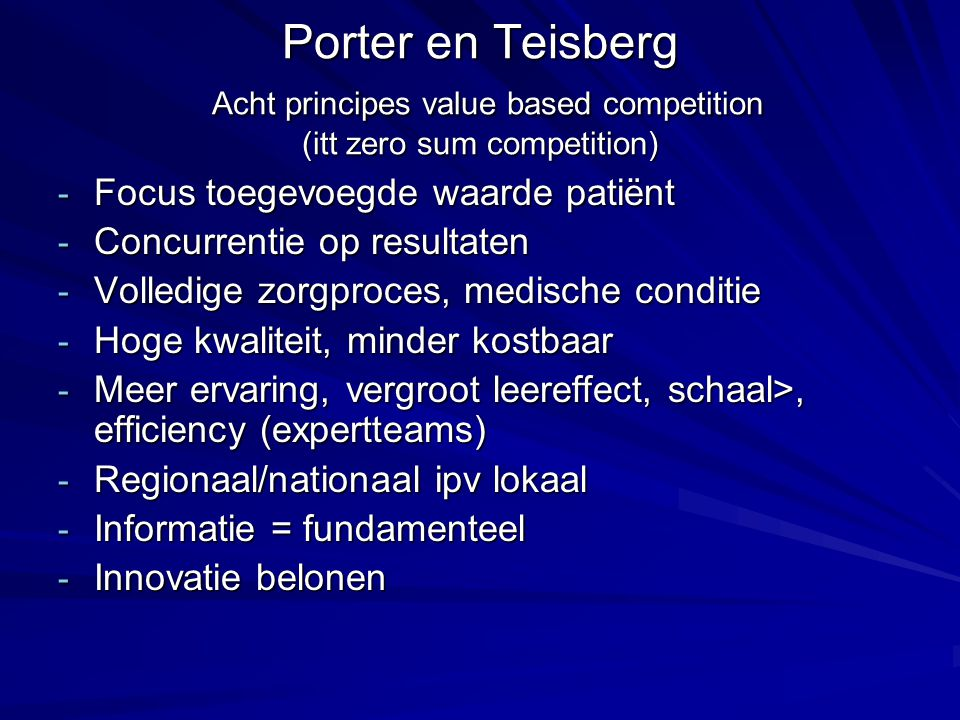 Porter en Teisberg Acht principes value based competition (itt zero sum competition) - Focus toegevoegde waarde patiënt - Concurrentie op resultaten -
