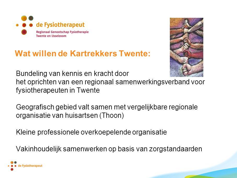 Wat willen de Kartrekkers Twente: Bundeling van kennis en kracht door het oprichten van een regionaal samenwerkingsverband voor fysiotherapeuten in Twente Geografisch gebied valt samen met vergelijkbare regionale organisatie van huisartsen (Thoon) Kleine professionele overkoepelende organisatie Vakinhoudelijk samenwerken op basis van zorgstandaarden