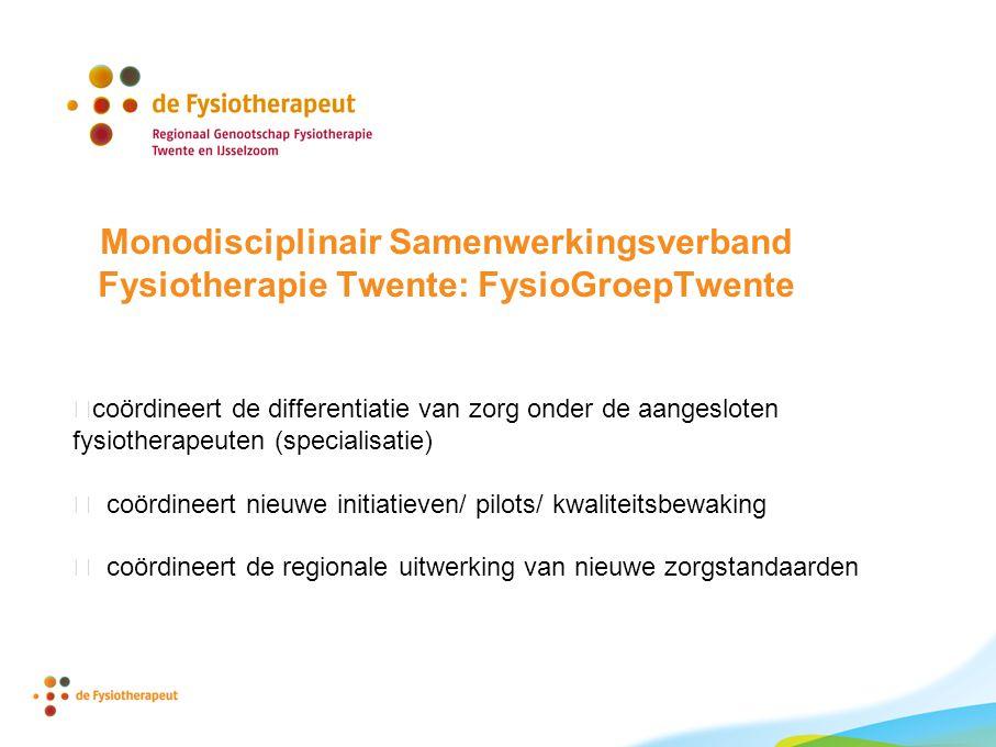 Monodisciplinair Samenwerkingsverband Fysiotherapie Twente: FysioGroepTwente coördineert de differentiatie van zorg onder de aangesloten fysiotherapeuten (specialisatie)  coördineert nieuwe initiatieven/ pilots/ kwaliteitsbewaking  coördineert de regionale uitwerking van nieuwe zorgstandaarden