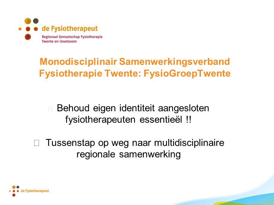 Monodisciplinair Samenwerkingsverband Fysiotherapie Twente: FysioGroepTwente  Behoud eigen identiteit aangesloten fysiotherapeuten essentieël !.