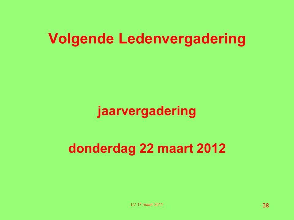 38 Volgende Ledenvergadering jaarvergadering donderdag 22 maart 2012 LV 17 maart 2011