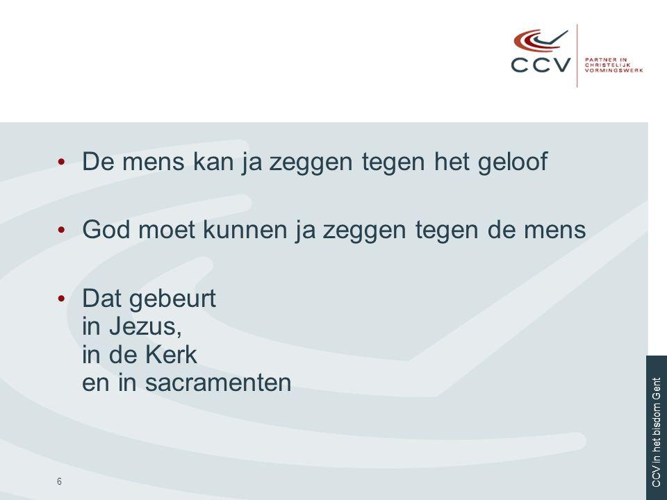 CCV in het bisdom Gent 6 • De mens kan ja zeggen tegen het geloof • God moet kunnen ja zeggen tegen de mens • Dat gebeurt in Jezus, in de Kerk en in s