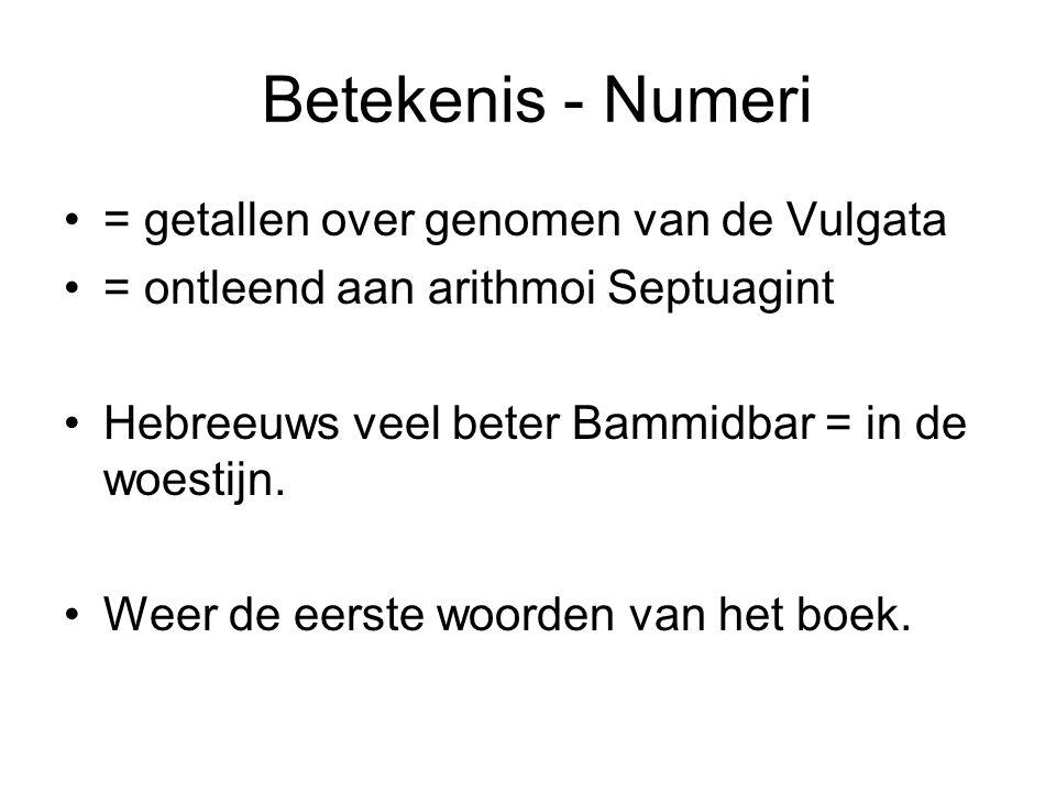 Betekenis - Numeri •= getallen over genomen van de Vulgata •= ontleend aan arithmoi Septuagint •Hebreeuws veel beter Bammidbar = in de woestijn.