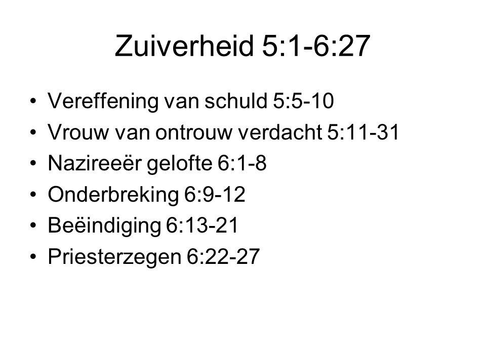 Zuiverheid 5:1-6:27 •Vereffening van schuld 5:5-10 •Vrouw van ontrouw verdacht 5:11-31 •Nazireeër gelofte 6:1-8 •Onderbreking 6:9-12 •Beëindiging 6:13-21 •Priesterzegen 6:22-27