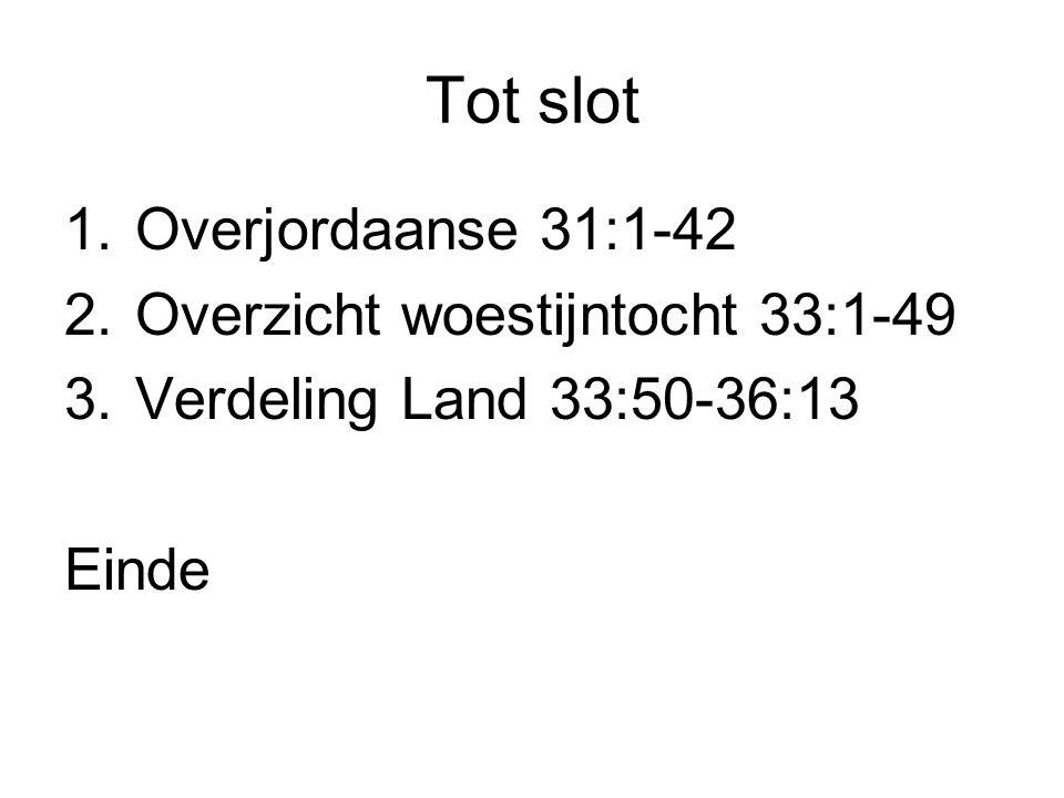Tot slot 1.Overjordaanse 31:1-42 2.Overzicht woestijntocht 33:1-49 3.Verdeling Land 33:50-36:13 Einde