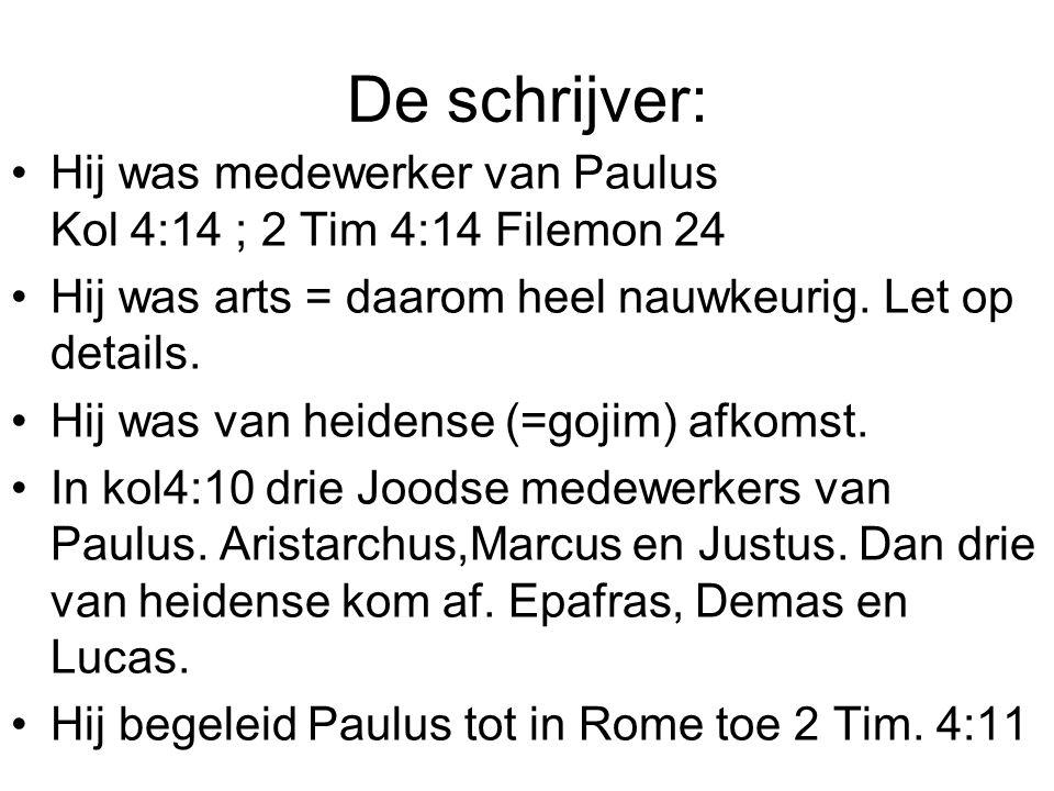 De schrijver: •Hij was medewerker van Paulus Kol 4:14 ; 2 Tim 4:14 Filemon 24 •Hij was arts = daarom heel nauwkeurig.