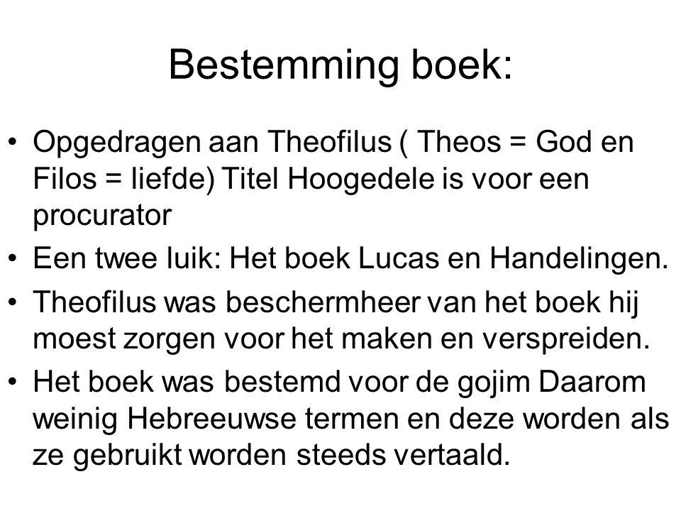 Bestemming boek: •Opgedragen aan Theofilus ( Theos = God en Filos = liefde) Titel Hoogedele is voor een procurator •Een twee luik: Het boek Lucas en Handelingen.