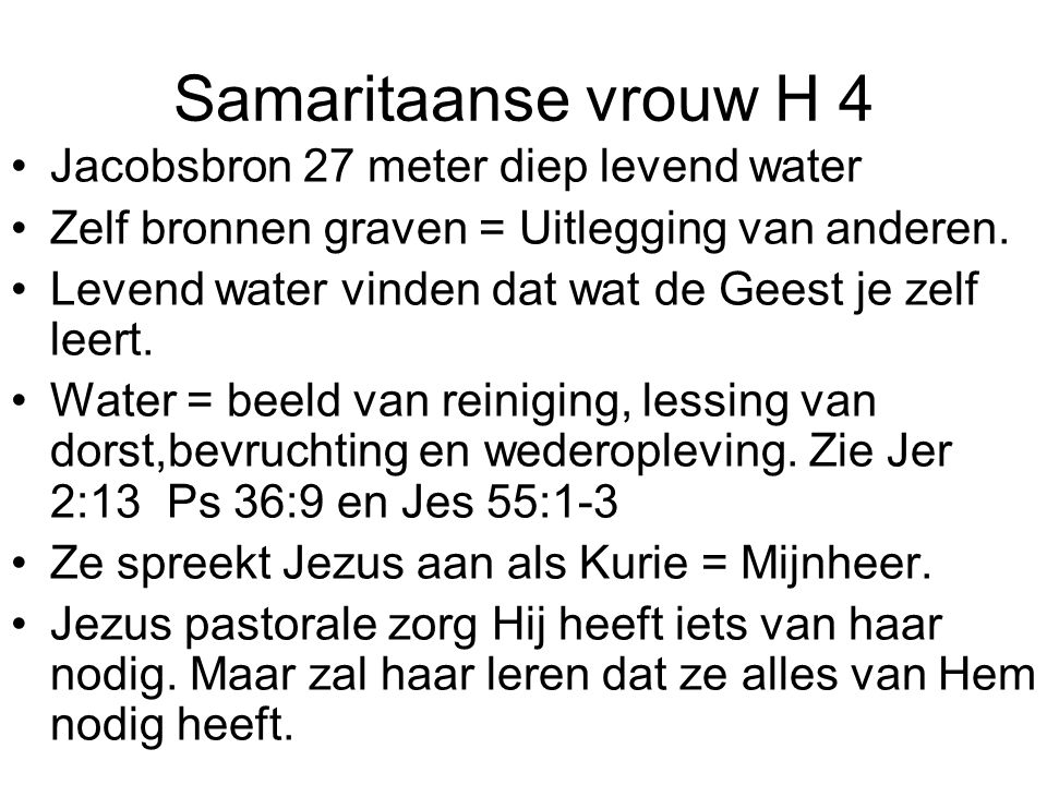 Samaritaanse vrouw H 4 •Jacobsbron 27 meter diep levend water •Zelf bronnen graven = Uitlegging van anderen.