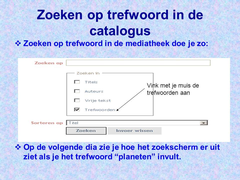 Zoeken op trefwoord in de catalogus  Zoeken op trefwoord in de mediatheek doe je zo:  Op de volgende dia zie je hoe het zoekscherm er uit ziet als j