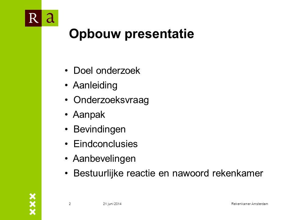 21 juni 2014Rekenkamer Amsterdam2 Opbouw presentatie • Doel onderzoek • Aanleiding • Onderzoeksvraag • Aanpak • Bevindingen • Eindconclusies • Aanbeve