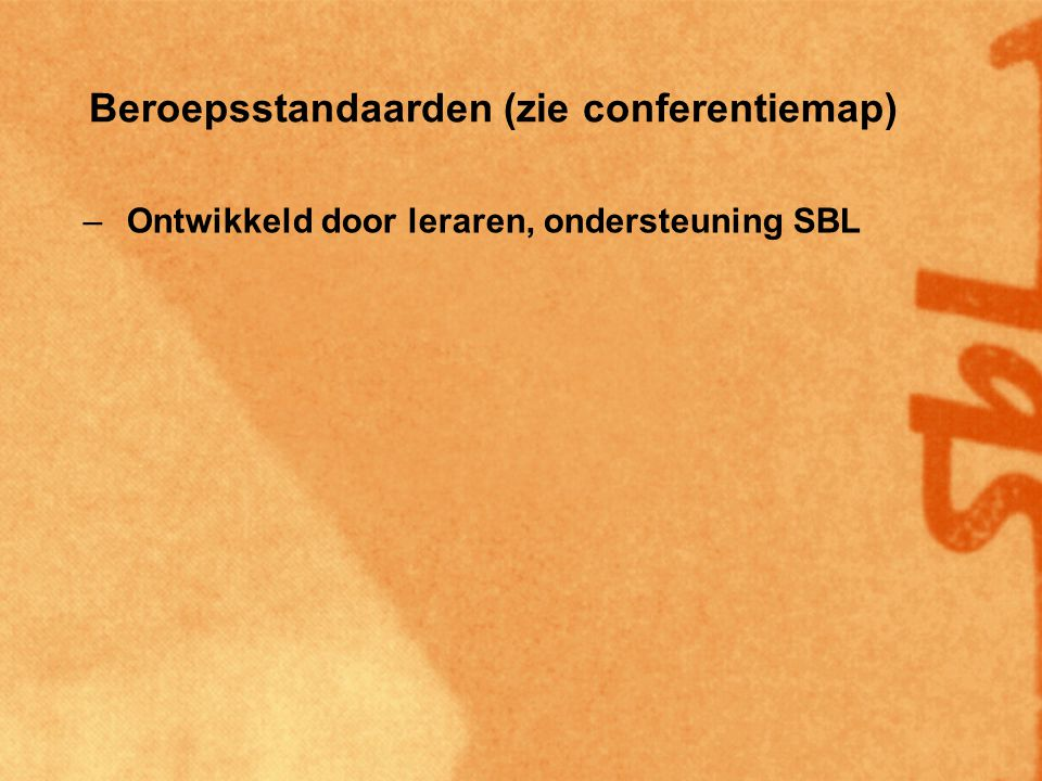 Beroepsstandaarden (zie conferentiemap) –Ontwikkeld door leraren, ondersteuning SBL –SBL competenties kader