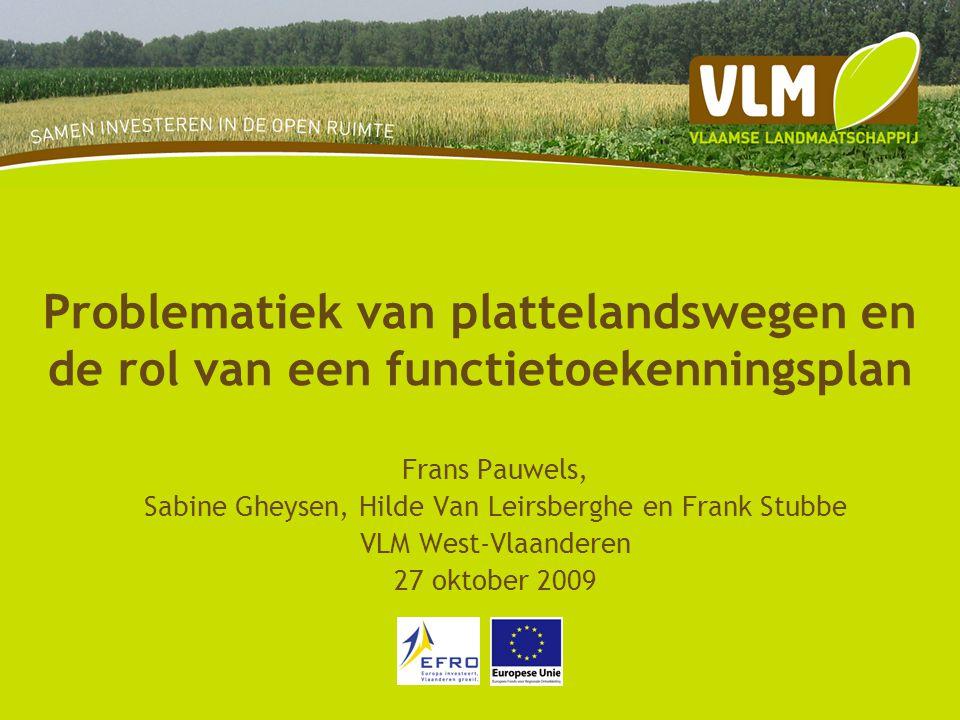 Problematiek van plattelandswegen en de rol van een functietoekenningsplan Frans Pauwels, Sabine Gheysen, Hilde Van Leirsberghe en Frank Stubbe VLM West-Vlaanderen 27 oktober 2009