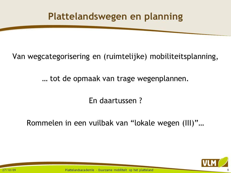 27/10/099Plattelandsacademie - Duurzame mobiliteit op het platteland Plattelandswegen en planning Van wegcategorisering en (ruimtelijke) mobiliteitsplanning, … tot de opmaak van trage wegenplannen.