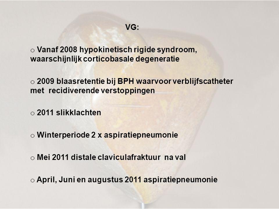 VG: o Vanaf 2008 hypokinetisch rigide syndroom, waarschijnlijk corticobasale degeneratie o 2009 blaasretentie bij BPH waarvoor verblijfscatheter met recidiverende verstoppingen o 2011 slikklachten o Winterperiode 2 x aspiratiepneumonie o Mei 2011 distale claviculafraktuur na val o April, Juni en augustus 2011 aspiratiepneumonie