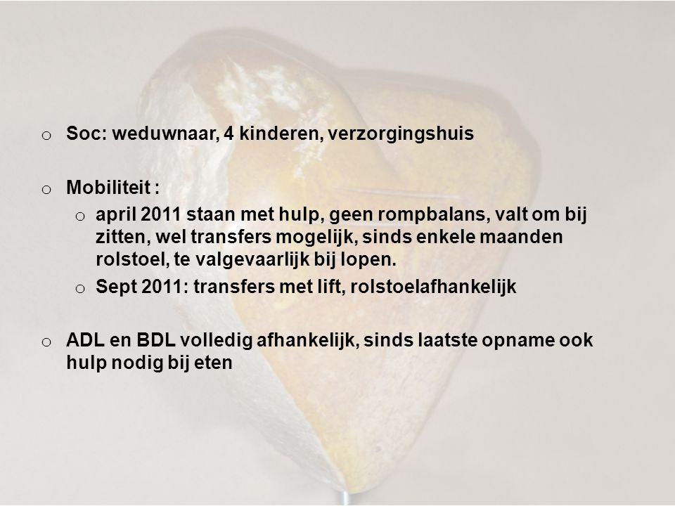 o Soc: weduwnaar, 4 kinderen, verzorgingshuis o Mobiliteit : o april 2011 staan met hulp, geen rompbalans, valt om bij zitten, wel transfers mogelijk,