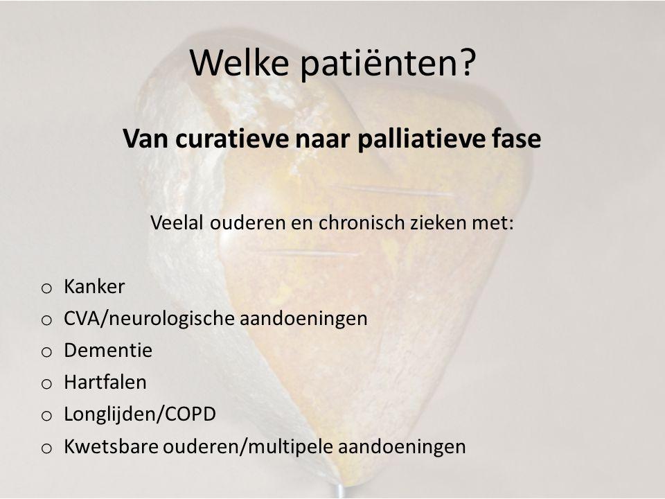 Welke patiënten? Van curatieve naar palliatieve fase Veelal ouderen en chronisch zieken met: o Kanker o CVA/neurologische aandoeningen o Dementie o Ha