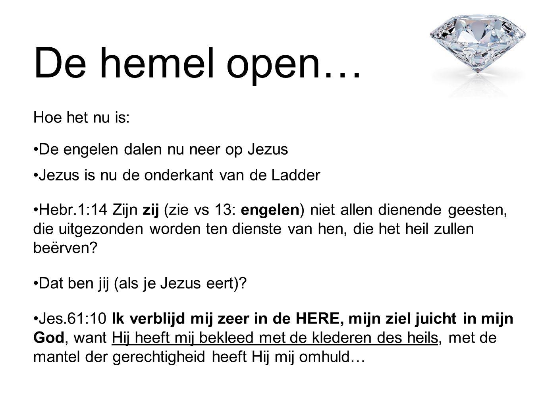 De hemel open… Hoe het nu is: •De engelen dalen nu neer op Jezus •Jezus is nu de onderkant van de Ladder •Hebr.1:14 Zijn zij (zie vs 13: engelen) niet