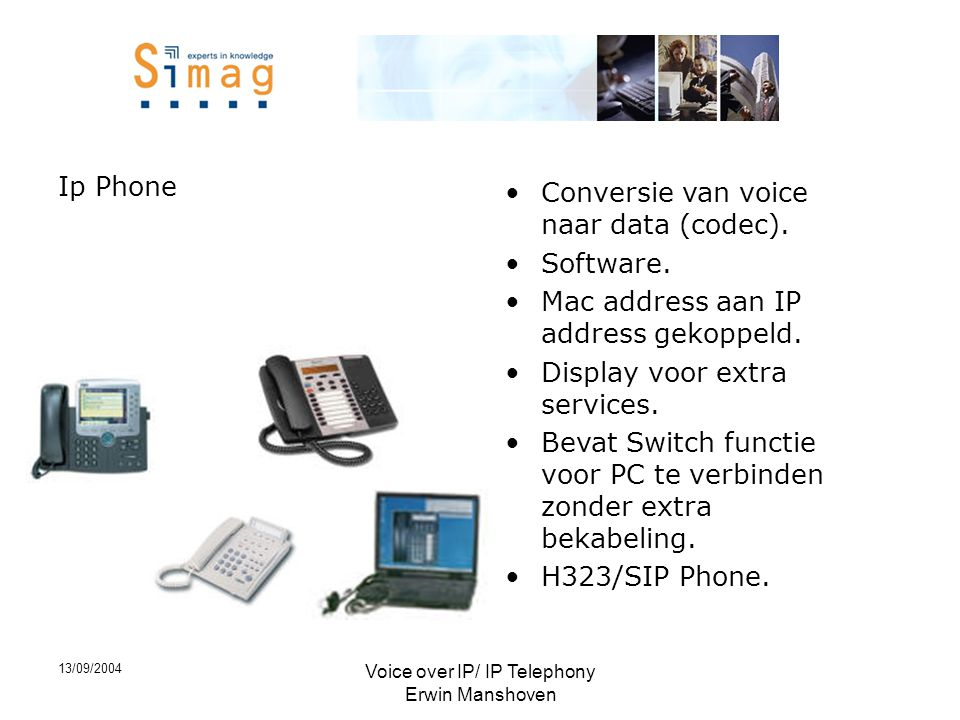 13/09/2004 Voice over IP/ IP Telephony Erwin Manshoven Ip Phone •Conversie van voice naar data (codec). •Software. •Mac address aan IP address gekoppe