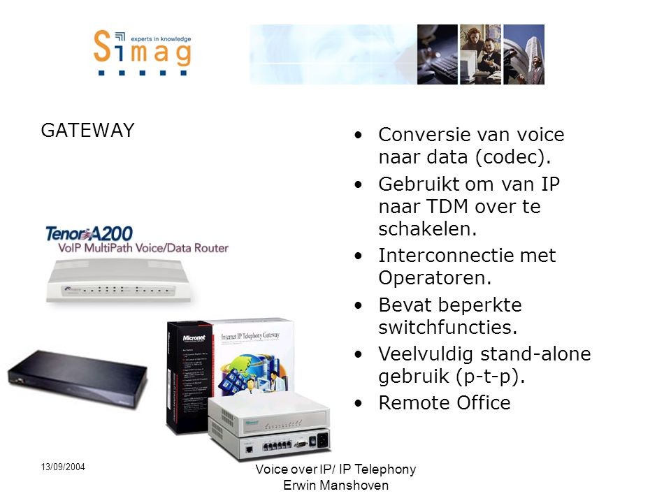 13/09/2004 Voice over IP/ IP Telephony Erwin Manshoven GATEWAY •Conversie van voice naar data (codec).