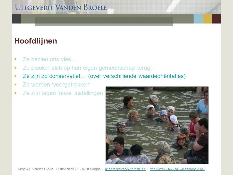 Uitgeverij Vanden Broele, Stationslaan 23 - 8200 Brugge - uitgeverij@vandenbroele.be - http://www.uitgeverij.vandenbroele.be/uitgeverij@vandenbroele.be http://www.uitgeverij.vandenbroele.be/ Hoofdlijnen  Ze bezien ons vies…  Ze plooien zich op hun eigen gemeenschap terug…  Ze zijn zo conservatief… (over verschillende waardeoriëntaties)  Ze worden 'voorgetrokken'  Ze zijn tegen 'onze' instellingen