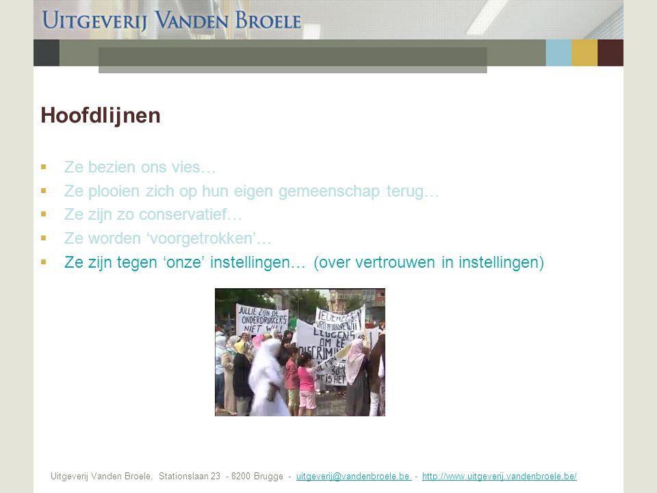 Uitgeverij Vanden Broele, Stationslaan 23 - 8200 Brugge - uitgeverij@vandenbroele.be - http://www.uitgeverij.vandenbroele.be/uitgeverij@vandenbroele.be http://www.uitgeverij.vandenbroele.be/ Hoofdlijnen  Ze bezien ons vies…  Ze plooien zich op hun eigen gemeenschap terug…  Ze zijn zo conservatief…  Ze worden 'voorgetrokken'…  Ze zijn tegen 'onze' instellingen… (over vertrouwen in instellingen)