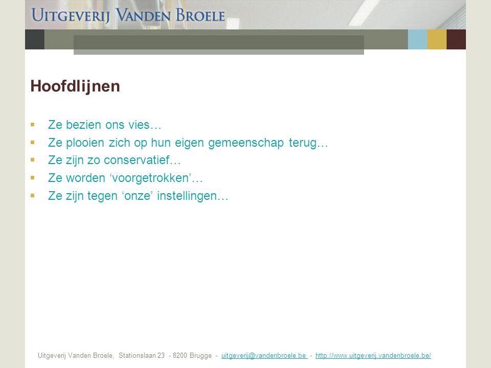 Uitgeverij Vanden Broele, Stationslaan 23 - 8200 Brugge - uitgeverij@vandenbroele.be - http://www.uitgeverij.vandenbroele.be/uitgeverij@vandenbroele.be http://www.uitgeverij.vandenbroele.be/ Hoofdlijnen  Ze bezien ons vies…  Ze plooien zich op hun eigen gemeenschap terug…  Ze zijn zo conservatief…  Ze worden 'voorgetrokken'…  Ze zijn tegen 'onze' instellingen…