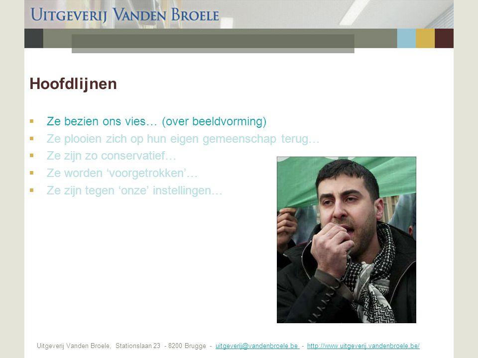 Uitgeverij Vanden Broele, Stationslaan 23 - 8200 Brugge - uitgeverij@vandenbroele.be - http://www.uitgeverij.vandenbroele.be/uitgeverij@vandenbroele.be http://www.uitgeverij.vandenbroele.be/ Hoofdlijnen  Ze bezien ons vies… (over beeldvorming)  Ze plooien zich op hun eigen gemeenschap terug…  Ze zijn zo conservatief…  Ze worden 'voorgetrokken'…  Ze zijn tegen 'onze' instellingen…