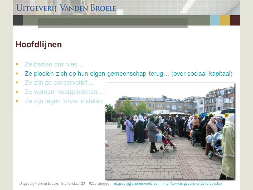 Uitgeverij Vanden Broele, Stationslaan 23 - 8200 Brugge - uitgeverij@vandenbroele.be - http://www.uitgeverij.vandenbroele.be/uitgeverij@vandenbroele.be http://www.uitgeverij.vandenbroele.be/ Hoofdlijnen  Ze bezien ons vies…  Ze plooien zich op hun eigen gemeenschap terug… (over sociaal kapitaal)  Ze zijn zo conservatief…  Ze worden 'voorgetrokken'…  Ze zijn tegen 'onze' instellingen…