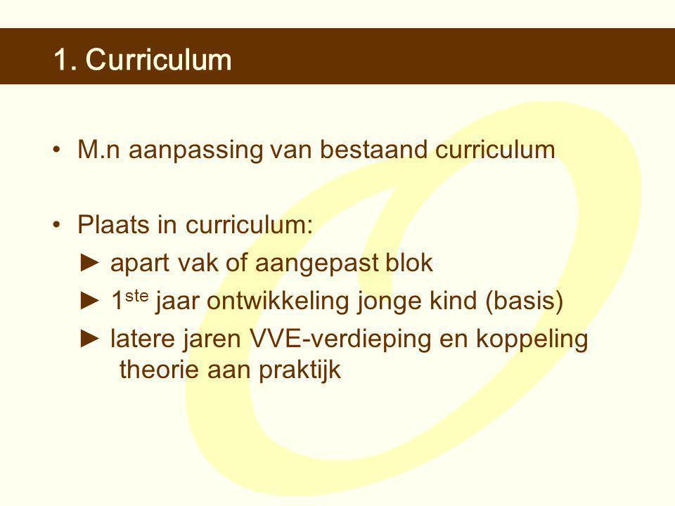 1. Curriculum •M.n aanpassing van bestaand curriculum •Plaats in curriculum: ► a part vak of aangepast blok ► 1 ste jaar ontwikkeling jonge kind (basi