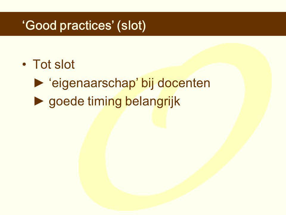 'Good practices' (slot) •Tot slot ► 'eigenaarschap' bij docenten ► goede timing belangrijk