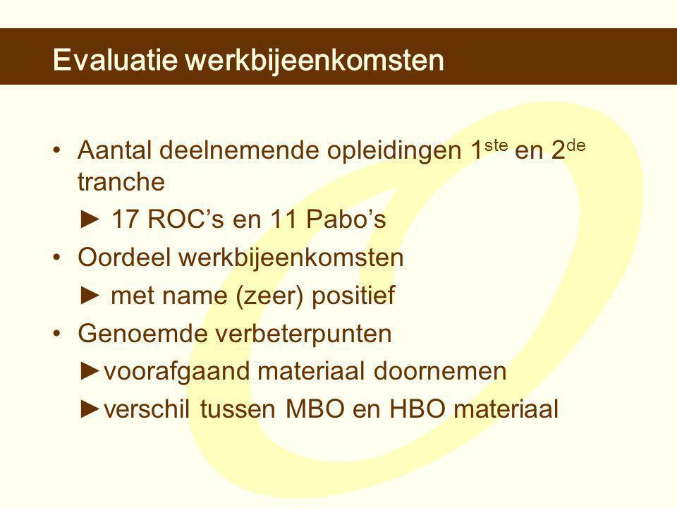 Evaluatie werkbijeenkomsten •Aantal deelnemende opleidingen 1 ste en 2 de tranche ► 17 ROC's en 11 Pabo's •Oordeel werkbijeenkomsten ► met name (zeer) positief •Genoemde verbeterpunten ► voorafgaand materiaal doornemen ►verschil tussen MBO en HBO materiaal
