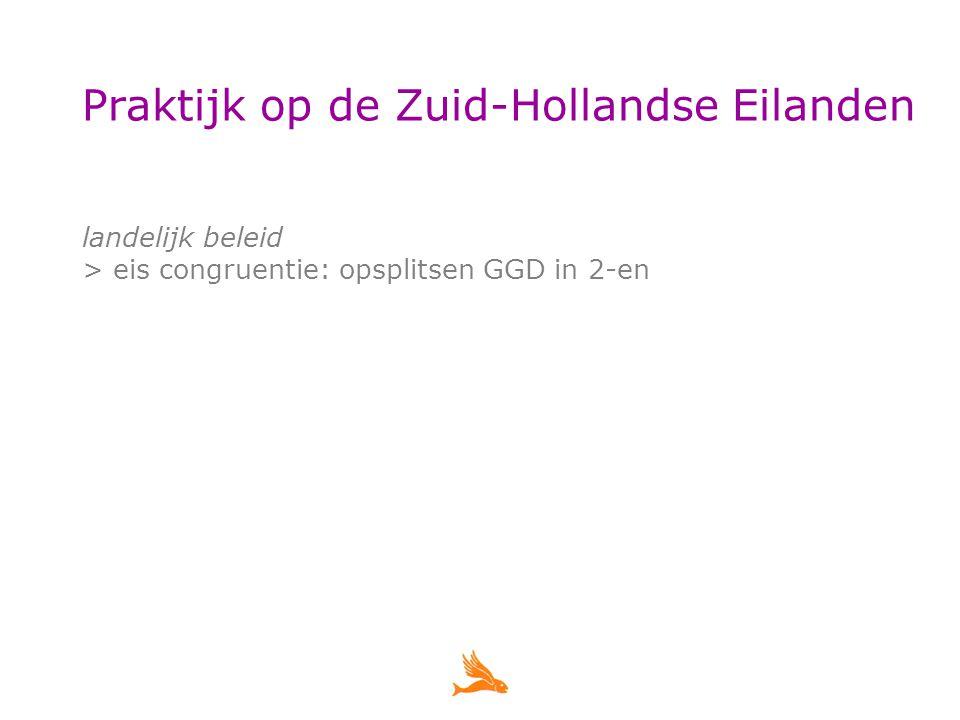 Praktijk op de Zuid-Hollandse Eilanden landelijk beleid > eis congruentie: opsplitsen GGD in 2-en