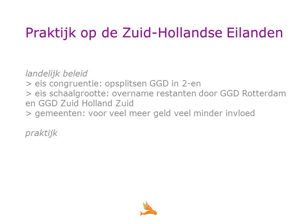 Praktijk op de Zuid-Hollandse Eilanden landelijk beleid > eis congruentie: opsplitsen GGD in 2-en > eis schaalgrootte: overname restanten door GGD Rotterdam en GGD Zuid Holland Zuid > gemeenten: voor veel meer geld veel minder invloed praktijk