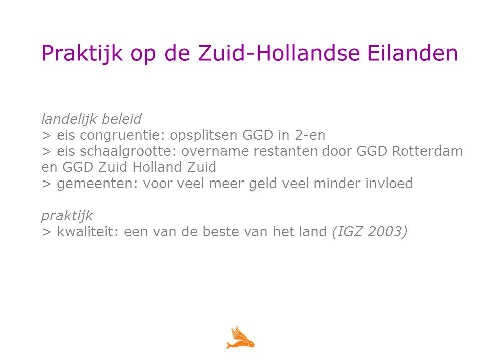 Praktijk op de Zuid-Hollandse Eilanden landelijk beleid > eis congruentie: opsplitsen GGD in 2-en > eis schaalgrootte: overname restanten door GGD Rotterdam en GGD Zuid Holland Zuid > gemeenten: voor veel meer geld veel minder invloed praktijk > kwaliteit: een van de beste van het land (IGZ 2003)