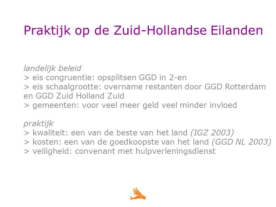 Praktijk op de Zuid-Hollandse Eilanden landelijk beleid > eis congruentie: opsplitsen GGD in 2-en > eis schaalgrootte: overname restanten door GGD Rotterdam en GGD Zuid Holland Zuid > gemeenten: voor veel meer geld veel minder invloed praktijk > kwaliteit: een van de beste van het land (IGZ 2003) > kosten: een van de goedkoopste van het land (GGD NL 2003) > veiligheid: convenant met hulpverleningsdienst