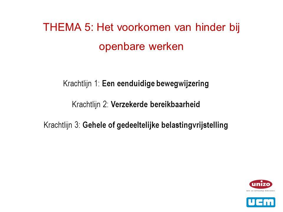 THEMA 5: Het voorkomen van hinder bij openbare werken Krachtlijn 1: Een eenduidige bewegwijzering Krachtlijn 2: Verzekerde bereikbaarheid Krachtlijn 3: Gehele of gedeeltelijke belastingvrijstelling