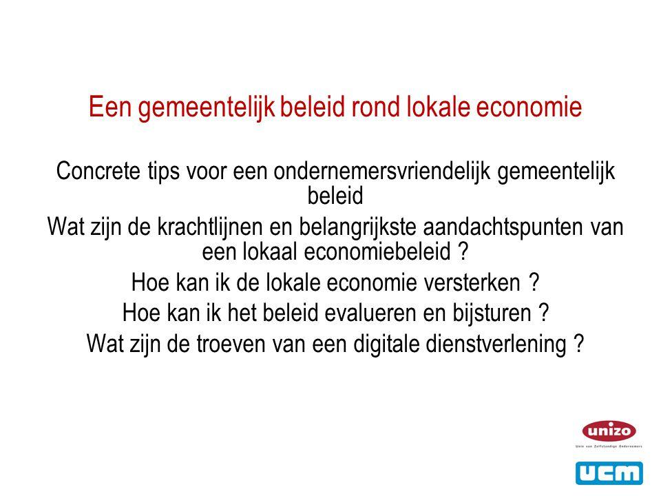 Een gemeentelijk beleid rond lokale economie Concrete tips voor een ondernemersvriendelijk gemeentelijk beleid Wat zijn de krachtlijnen en belangrijkste aandachtspunten van een lokaal economiebeleid .