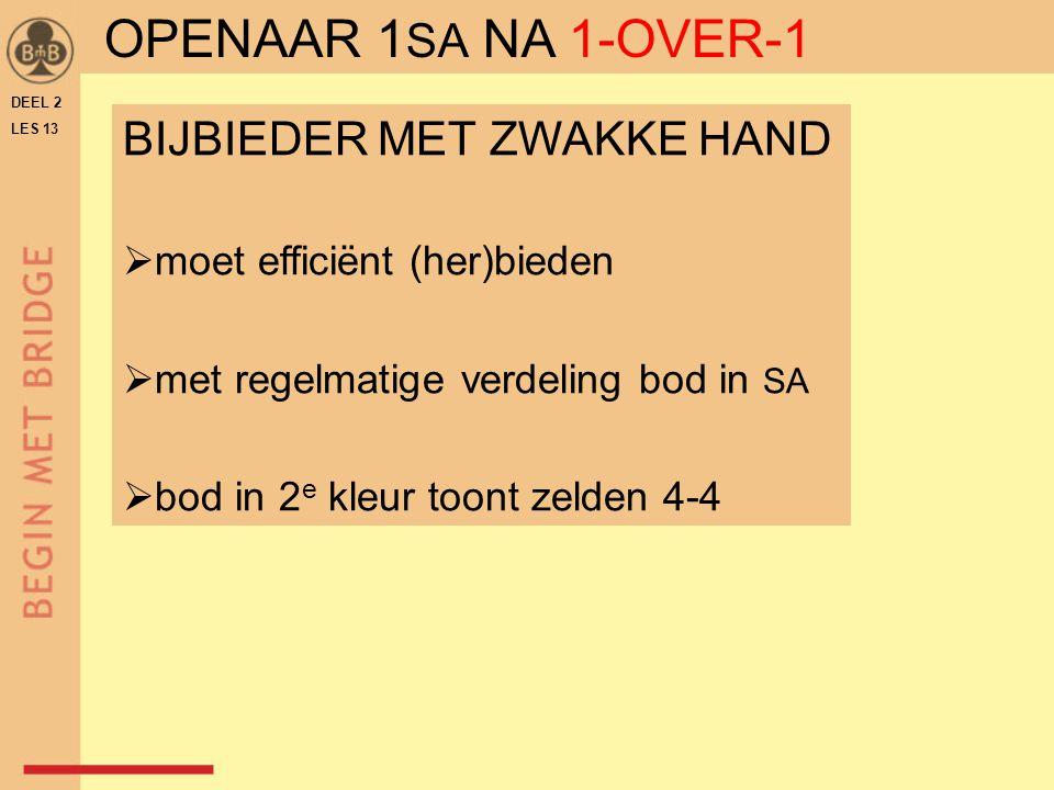 BIJBIEDER MET ZWAKKE HAND  moet efficiënt (her)bieden  met regelmatige verdeling bod in SA  bod in 2 e kleur toont zelden 4-4 DEEL 2 LES 13 OPENAAR