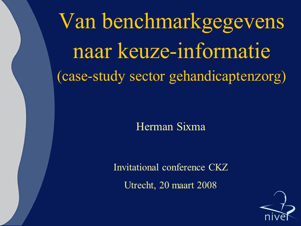 Van benchmarkgegevens naar keuze-informatie (case-study sector gehandicaptenzorg) Herman Sixma Invitational conference CKZ Utrecht, 20 maart 2008