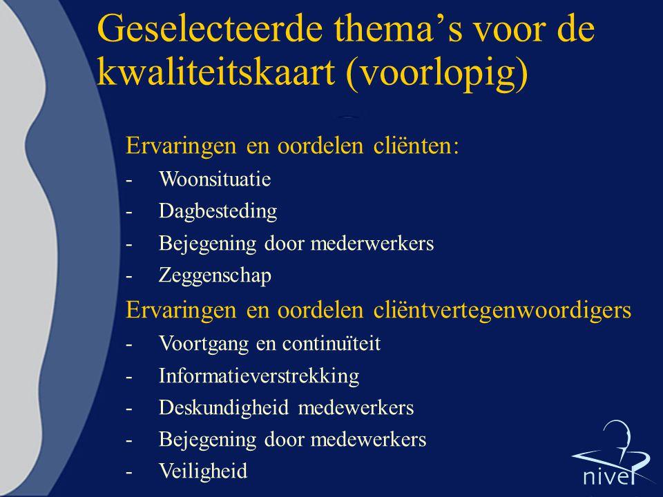 Geselecteerde thema's voor de kwaliteitskaart (voorlopig) Ervaringen en oordelen cliënten: -Woonsituatie -Dagbesteding -Bejegening door mederwerkers -Zeggenschap Ervaringen en oordelen cliëntvertegenwoordigers -Voortgang en continuïteit -Informatieverstrekking -Deskundigheid medewerkers -Bejegening door medewerkers -Veiligheid