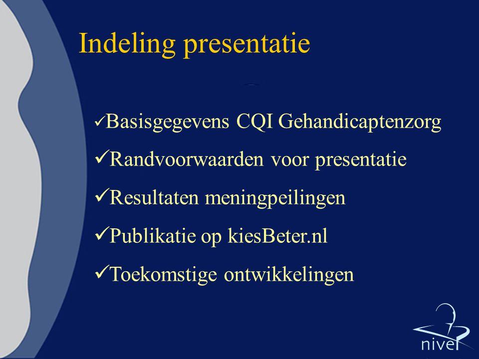 Indeling presentatie  Basisgegevens CQI Gehandicaptenzorg  Randvoorwaarden voor presentatie  Resultaten meningpeilingen  Publikatie op kiesBeter.nl  Toekomstige ontwikkelingen