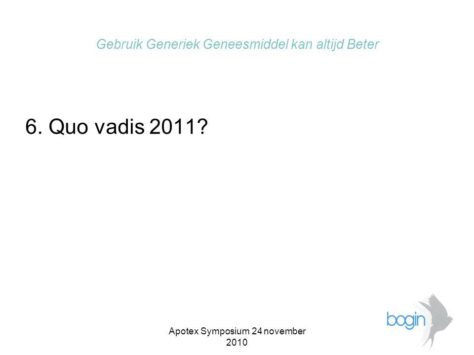 Apotex Symposium 24 november 2010 Gebruik Generiek Geneesmiddel kan altijd Beter 6. Quo vadis 2011