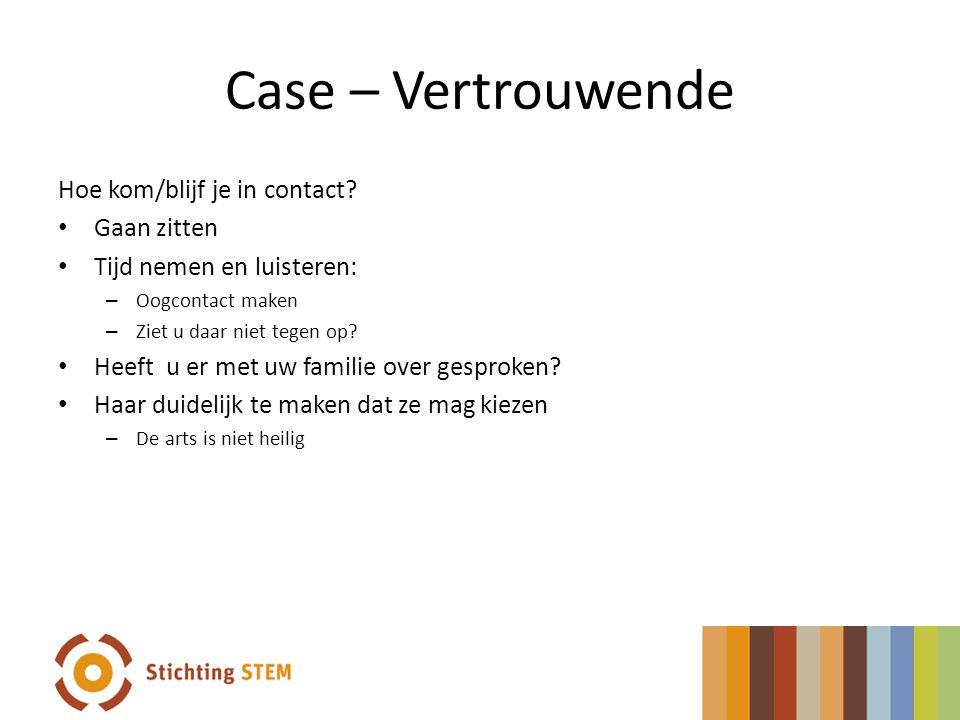 Case – Vertrouwende Hoe kom/blijf je in contact? • Gaan zitten • Tijd nemen en luisteren: – Oogcontact maken – Ziet u daar niet tegen op? • Heeft u er