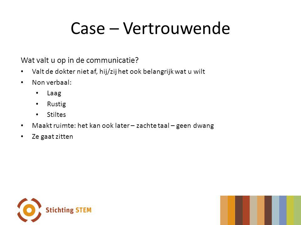 Case – Vertrouwende Wat valt u op in de communicatie? • Valt de dokter niet af, hij/zij het ook belangrijk wat u wilt • Non verbaal: • Laag • Rustig •