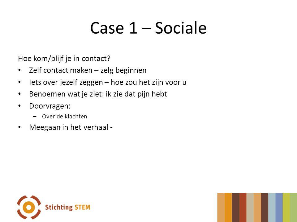 Case 1 – Sociale Hoe kom/blijf je in contact? • Zelf contact maken – zelg beginnen • Iets over jezelf zeggen – hoe zou het zijn voor u • Benoemen wat