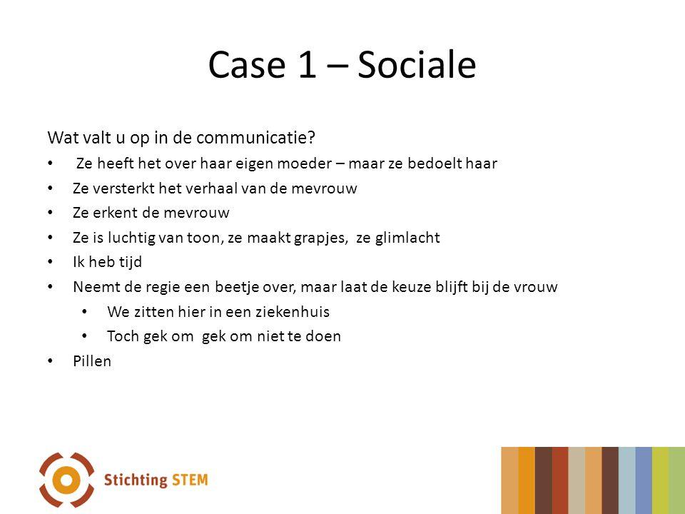 Case 1 – Sociale Wat valt u op in de communicatie? • Ze heeft het over haar eigen moeder – maar ze bedoelt haar • Ze versterkt het verhaal van de mevr