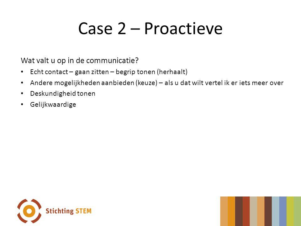 Case 2 – Proactieve Wat valt u op in de communicatie? • Echt contact – gaan zitten – begrip tonen (herhaalt) • Andere mogelijkheden aanbieden (keuze)